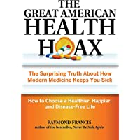 The Great American Health Hoax: The Surprising Truth About How Modern Medicine Keeps You Sick-How to Choose a Healthier, Happier, and Disease-Free Life