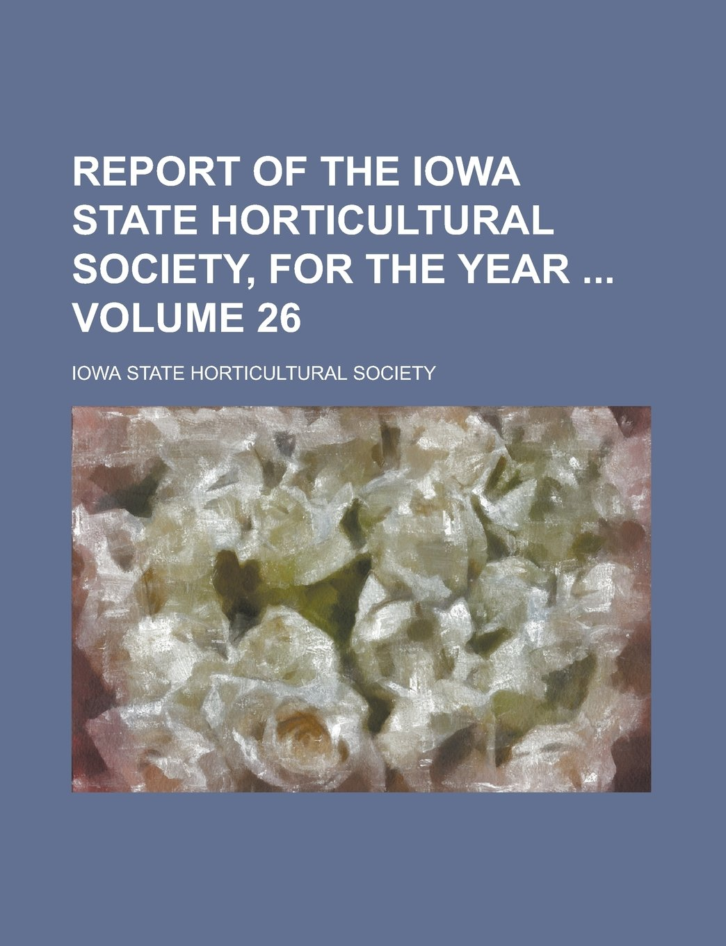 Download Report of the Iowa State Horticultural Society, for the Year  Volume 26 ebook