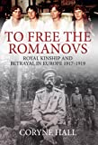 To Free the Romanovs: Royal Kinship and Betrayal in Europe 1917-1919