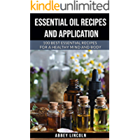 Essential Oil Recipes and Application: 100 best essential recipes for A Healthy Mind and Body