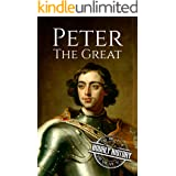 Peter the Great: A Life From Beginning to End (Biographies of Russian Royalty)