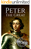 Peter the Great: A Life From Beginning to End (Biographies of Russian Royalty Book 1)