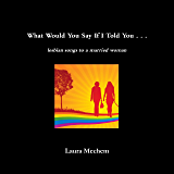 What Would You Say If I Told You . . .: Lesbian Songs to a Married Woman