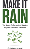 Make it Rain: The Secret to Generating Massive Paydays from Your Email List