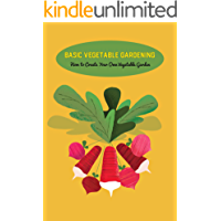 Basic Vegetable Gardening: How to Create Your Own Vegetable Garden: Vegetable Gardening