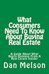 What Consumers Need To Know About Buying Real Estate: A Guide About What Really Happens From A Real Estate Insider Kindle Edition