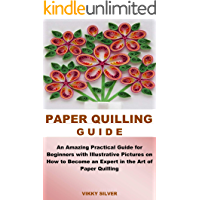 PAPER QUILLING GUIDE:  An Amazing Practical Guide for Beginners with Illustrative Pictures on How to Become an Expert in the Art of Paper Quilling (English Edition)