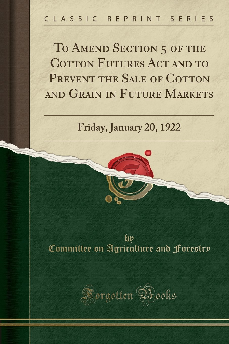 To Amend Section 5 of the Cotton Futures ACT and to Prevent the Sale of Cotton and Grain in Future Markets: Friday, January 20, 1922 (Classic Reprint) pdf epub
