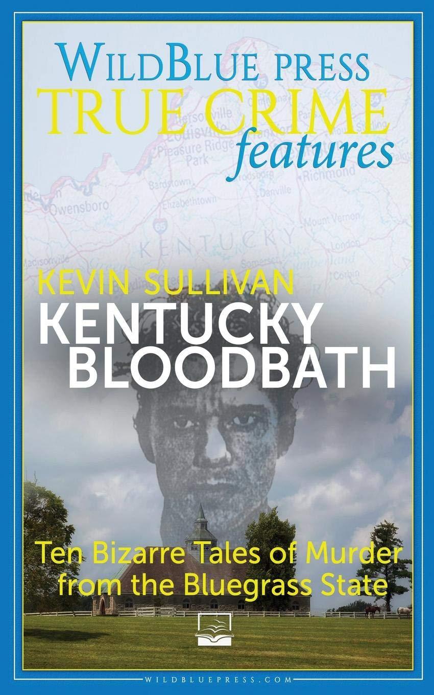 Kentucky Bloodbath Ten Bizarre Tales Of Murder From The Bluegrass State By Kevin M Sullivan
