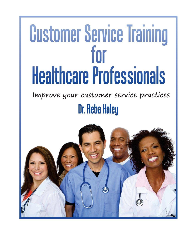 "Customer Service Training for Heathcare Professionals: "" Improve Your Customer  Service Practices"": Reba Haley Ph.d: 9780964659445: Amazon.com: Books"