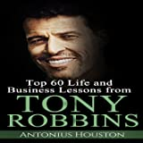 Tony Robbins: Top 60 Life and Business Lessons from Tony Robbins