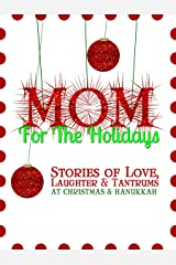 Mom for the Holidays: Stories of Love, Laughter, and Tantrums at Christmas and Hanukkah Kindle Edition
