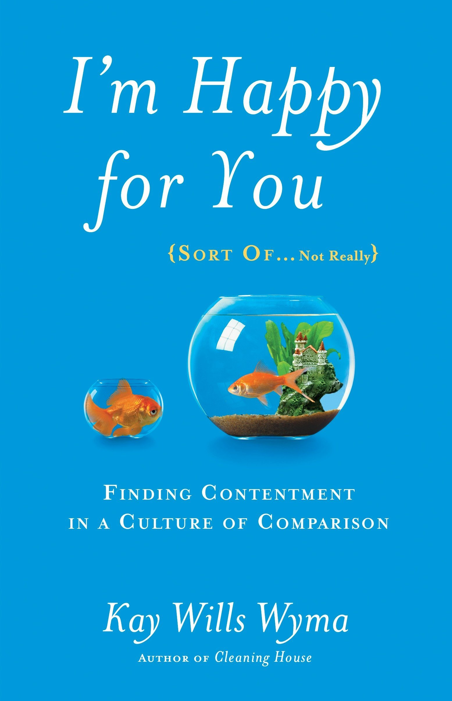 I'm Happy for You (Sort Of...Not Really): Finding Contentment in a Culture  of Comparison: Wyma, Kay Wills: 9781601425959: Amazon.com: Books