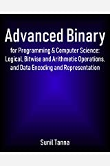 Advanced Binary for Programming & Computer Science: Logical, Bitwise and Arithmetic Operations, and Data Encoding and Representation Kindle Edition
