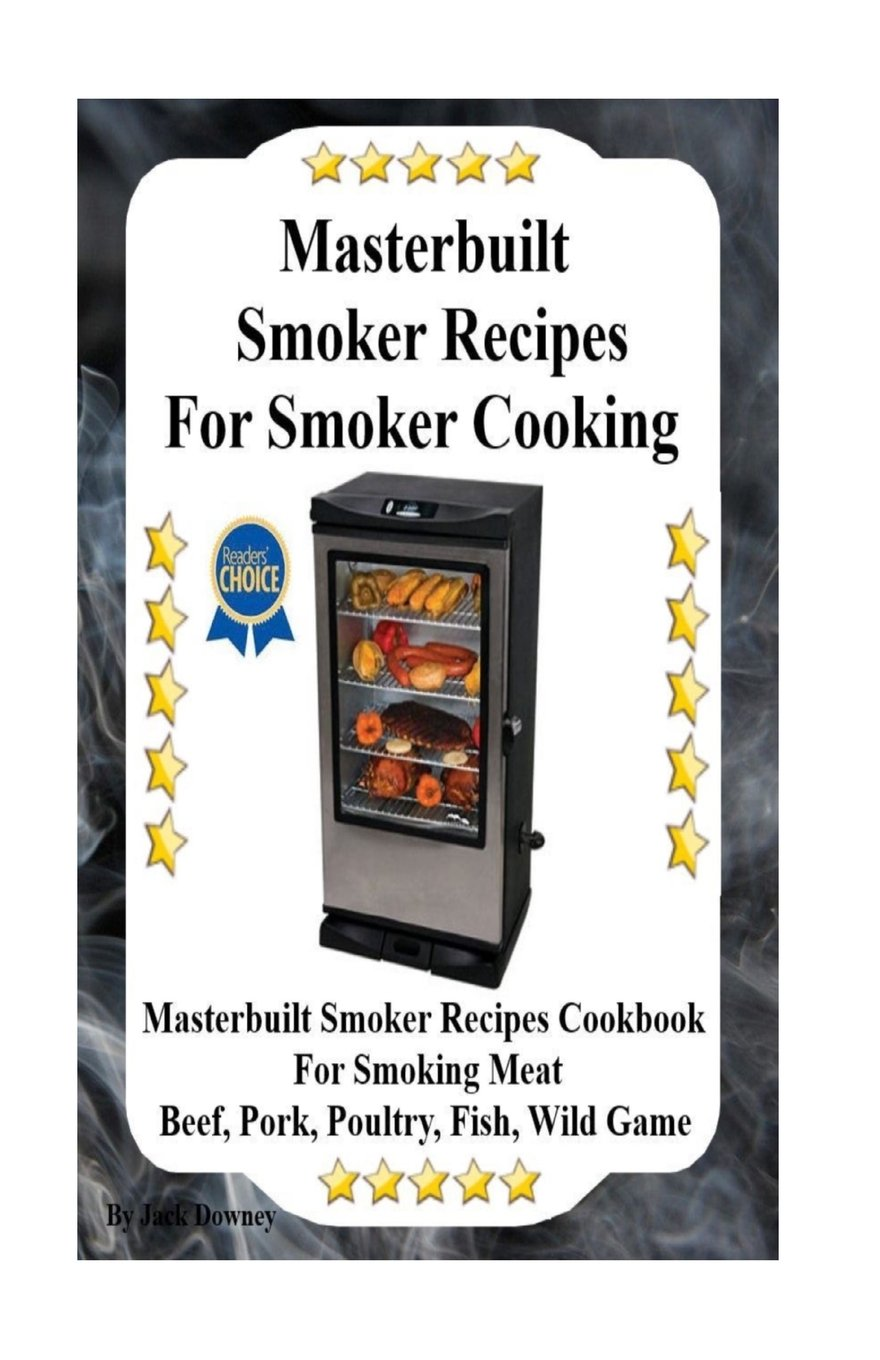 Masterbuilt Smoker Recipes For Smoker Cooking: Masterbuilt Smoker Recipes  Cookbook For Smoking Meat Including Pork, Beef, Poultry, Fish, and Wild  Game: Jack ...