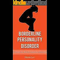 Borderline Personality Disorder: A Close Look Into The Mind Of A Borderline Personality (Borderline personality, borderline personality disorder, BPD, ... mental health, Borderline Book 1)