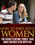 """How To Flirt With Women - The Secret Flirting """"Codes"""" That Make Her Beg To Be With You"""