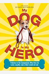 My Dog Is My Hero: Tributes to the Companions Who Give Us Love, Loyalty, and a New Leash on Life Kindle Edition