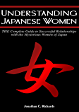Understanding Japanese Women: The Complete Guide to Successful Relationships with the Mysterious Women of Japan