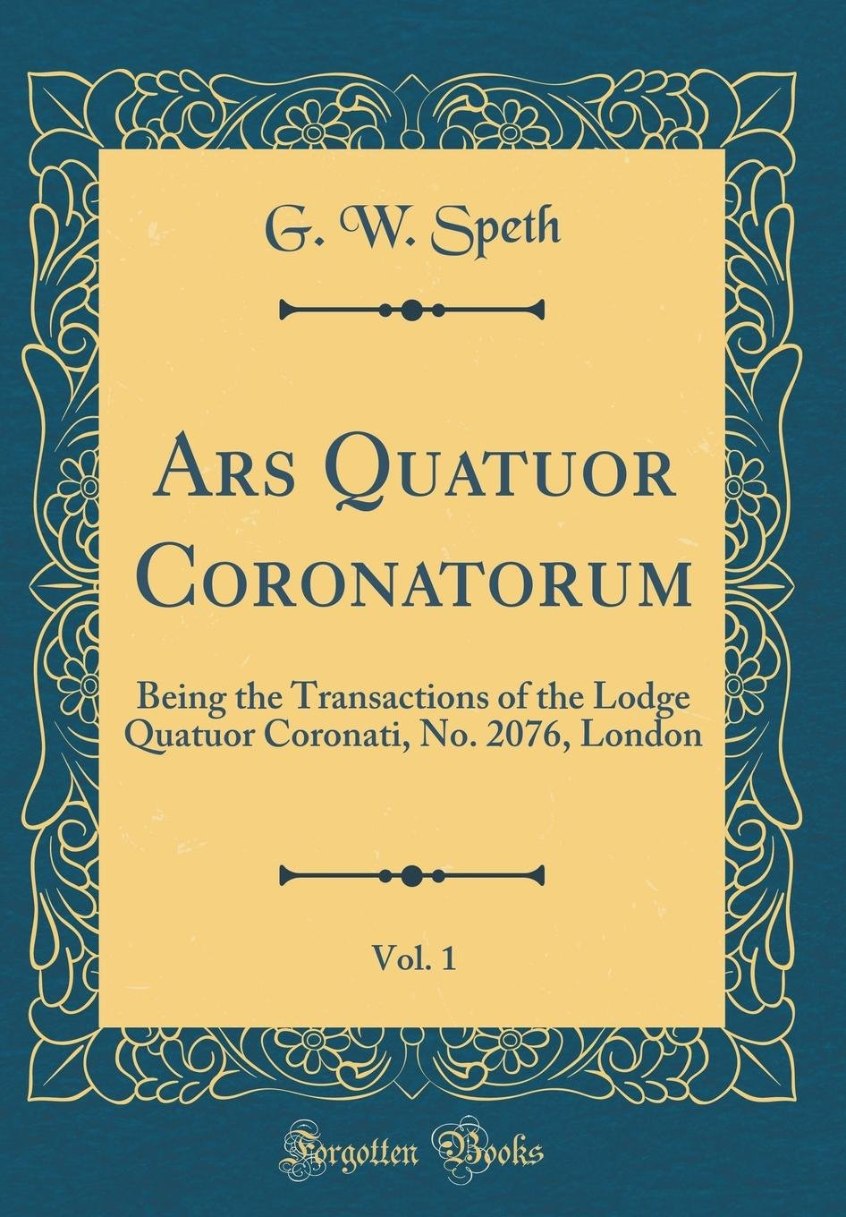 Download Ars Quatuor Coronatorum, Vol. 1: Being the Transactions of the Lodge Quatuor Coronati, No. 2076, London (Classic Reprint) PDF