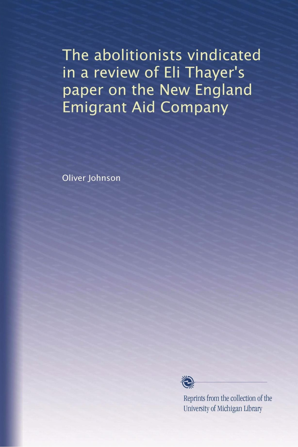 Read Online The abolitionists vindicated in a review of Eli Thayer's paper on the New England Emigrant Aid Company ebook