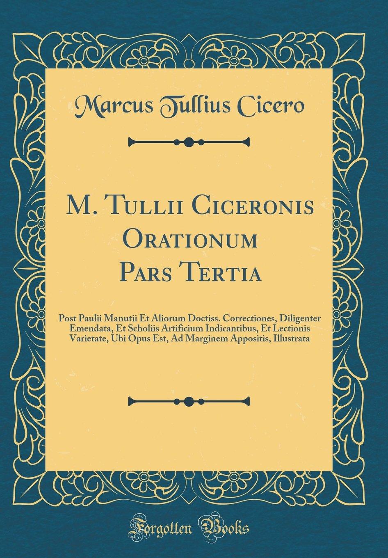 Download M. Tullii Ciceronis Orationum Pars Tertia: Post Paulii Manutii Et Aliorum Doctiss. Correctiones, Diligenter Emendata, Et Scholiis Artificium ... Illustrata (Classic Reprint) (Latin Edition) PDF