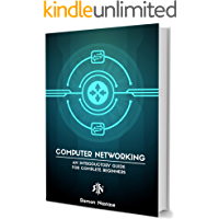 Computer Networking: An Introductory Guide for Complete Beginners (Computer Networking Series Book 5)