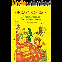 Ondas Tropicais: A invenção da lambada e do beiradão na Amazônia moderna