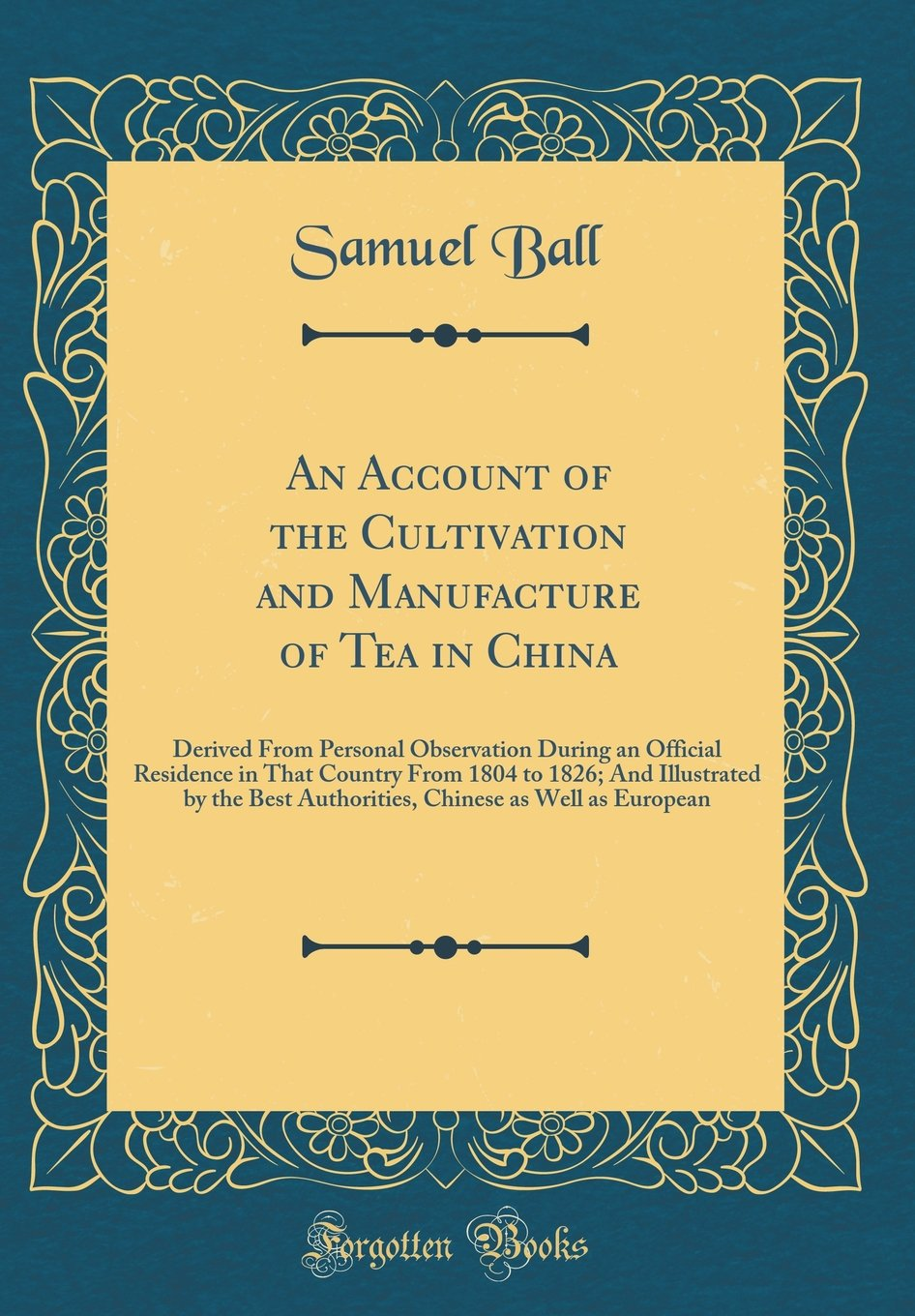 Read Online An Account of the Cultivation and Manufacture of Tea in China: Derived From Personal Observation During an Official Residence in That Country From ... Chinese as Well as European (Classic Reprint) pdf