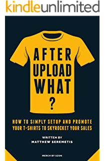After Upload What?: Merch By Amazon Made Simple - How to Simply Setup And