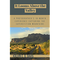 It Looms Above the Valley: A Photographer's 18-Month Experience Capturing the Superstition Mountains book cover