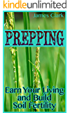 Prepping: Earn Your Living and Build Soil Fertility: (Prepper's Garden, Prepper's Guide)