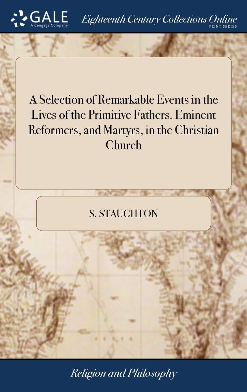 Download A Selection of Remarkable Events in the Lives of the Primitive Fathers, Eminent Reformers, and Martyrs, in the Christian Church: ... by S. Staughton pdf epub