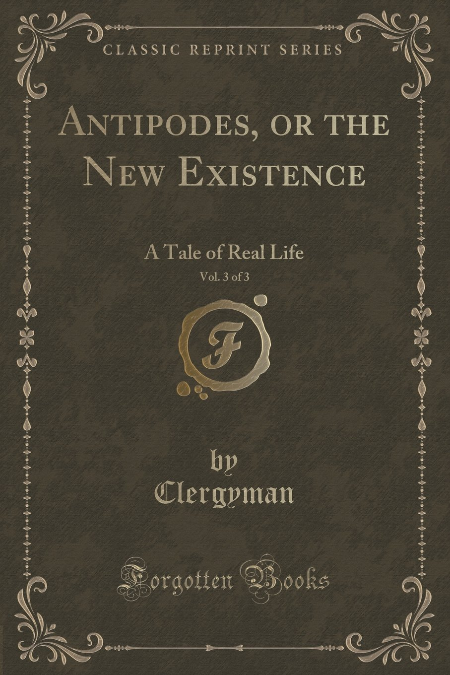 Antipodes, or the New Existence, Vol. 3 of 3: A Tale of Real Life (Classic Reprint) PDF