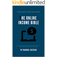 The Online Income Bible: How I built my online business made 500,000$ of passive income in 2 ½ years and how you can do it too