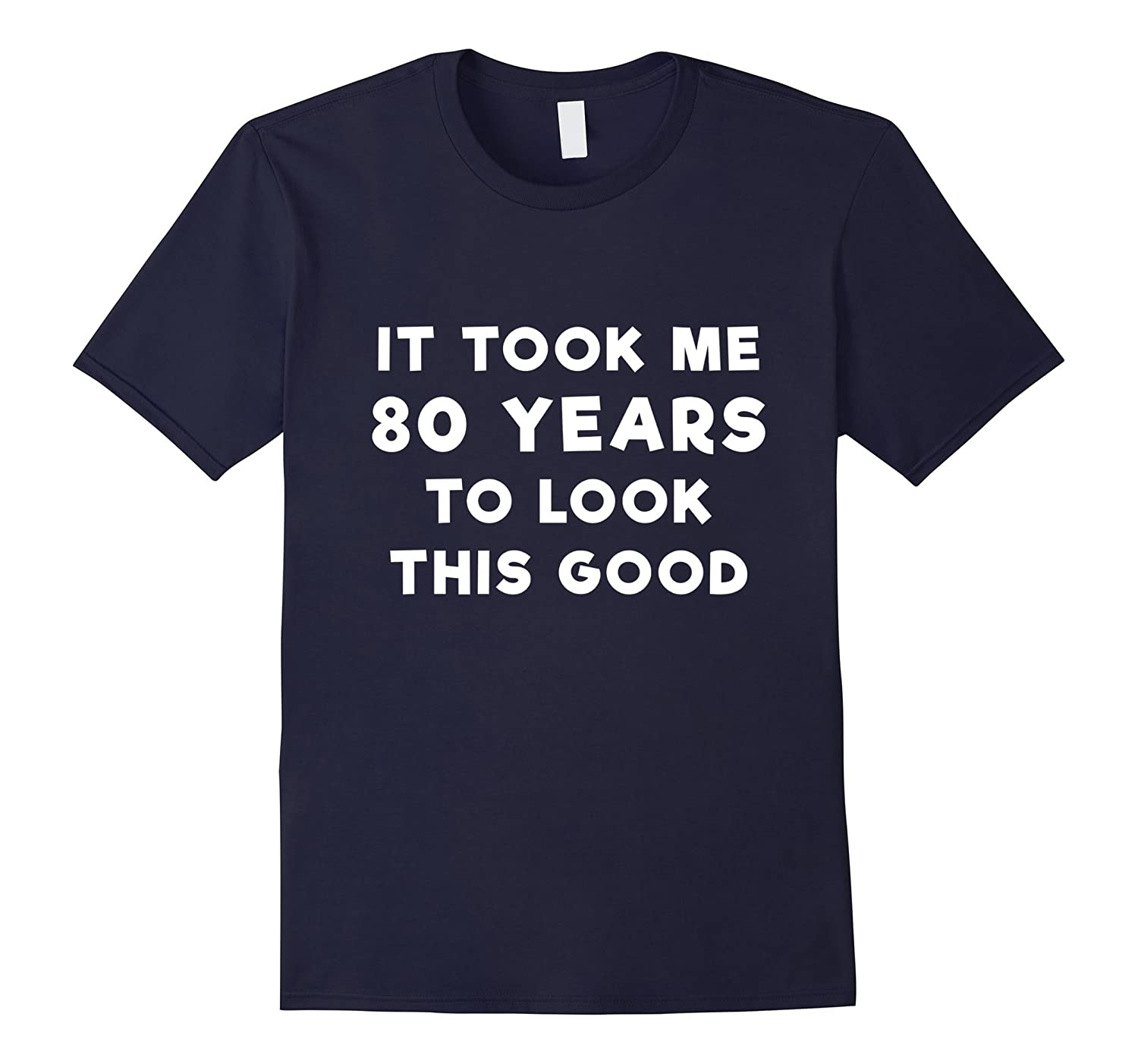 80 Years To Look This Good T Shirt - Funny 80th Birthday-TJ