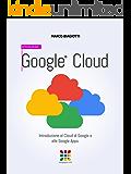 Google Cloud - Introduzione: Introduzione al Cloud di Google e alle Google Apps. (Google Apps, Manuali Completi Vol. 1)