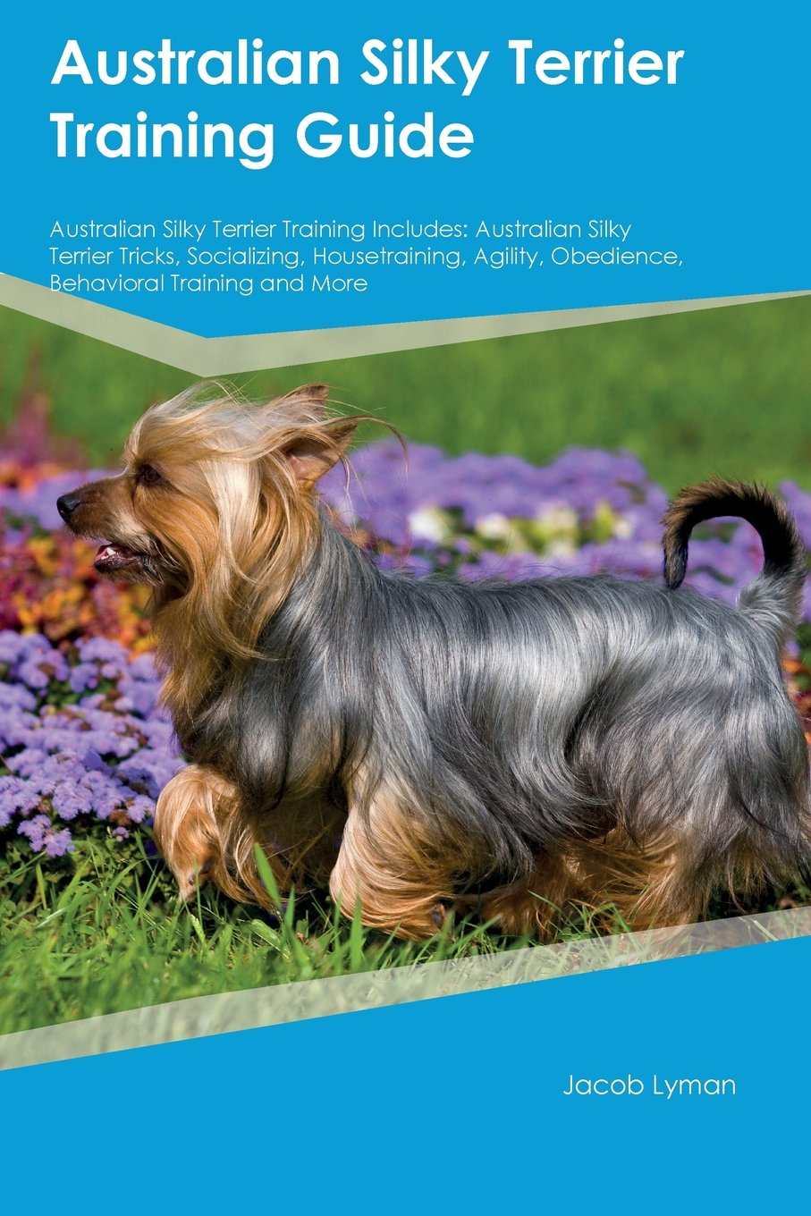 Download Australian Silky Terrier Training Guide Australian Silky Terrier Training Includes: Australian Silky Terrier Tricks, Socializing, Housetraining, Agility, Obedience, Behavioral Training and More pdf epub