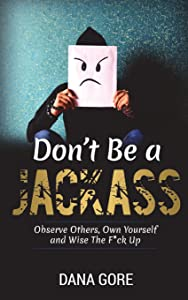 Don't Be a Jackass: Observe Others, Own Yourself and Wise the F*ck Up