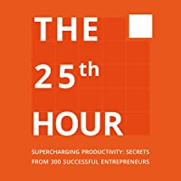 The 25th Hour: Supercharging Productivity - Secrets from 300 Successful Entrepreneurs