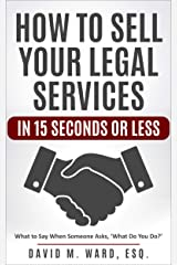 How to Sell Your Legal Services in 15 Seconds or Less: What to Say When Someone Asks 'What Do You Do?' [Attorney/Legal Marketing] Kindle Edition
