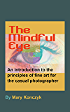 The Mindful Eye: An Introduction to the Principles of Fine Art for the Casual Photographer (Mindful Photography for…