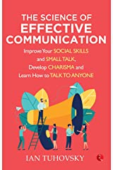 THE SCIENCE OF EFFECTIVE COMMUNICATION: Improve Your Social Skills and Small Talk, Develop Charisma and Learn How to Talk to Anyone Paperback