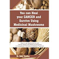 You can heal your cancer and survive Using Medicinal Mushroom: How to use Mushrooms to cure cancer directly and Relief its Symptoms to complement Conventional Medical Treatments