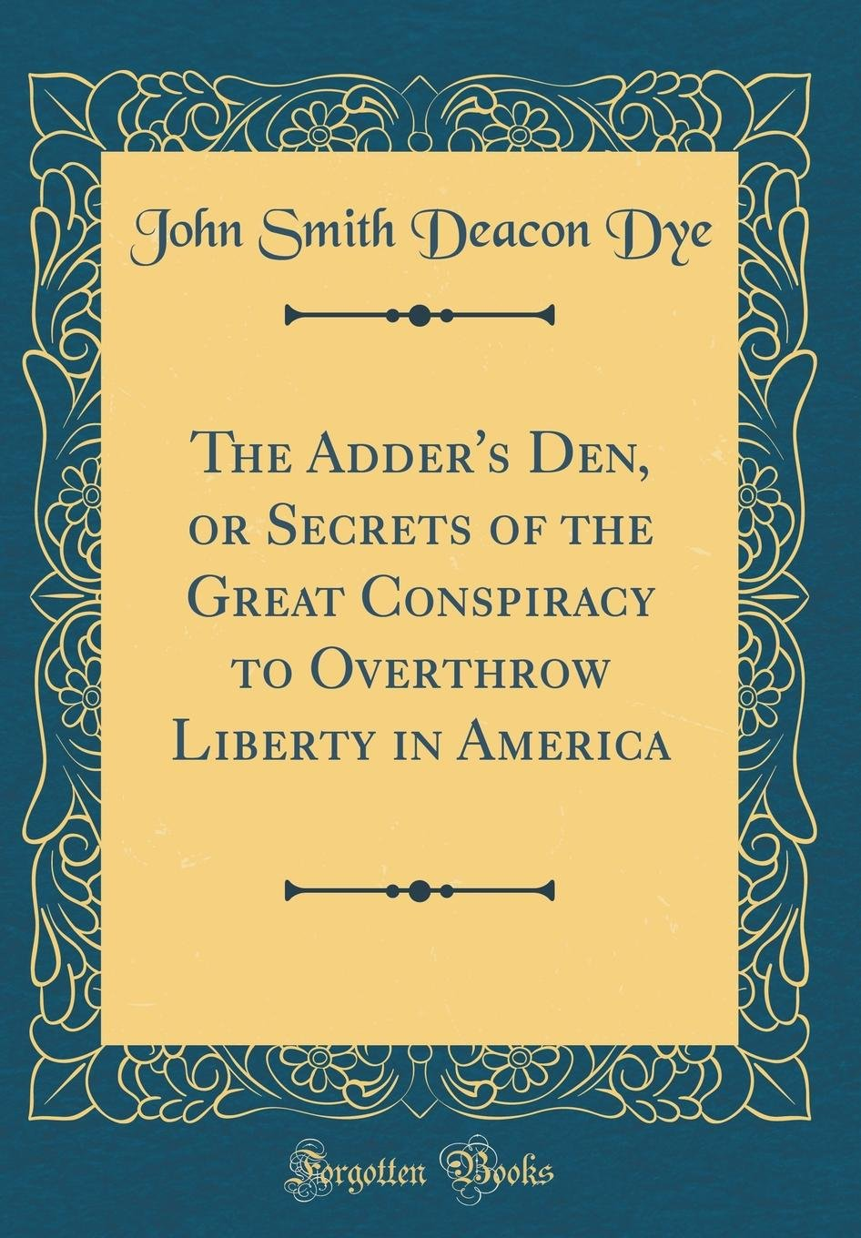 The Adder's Den, or Secrets of the Great Conspiracy to Overthrow Liberty in America (Classic Reprint) pdf
