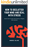 How to declutter your mind and deal with stress: Learn how to get rid of worry, fatigue, and anxiety