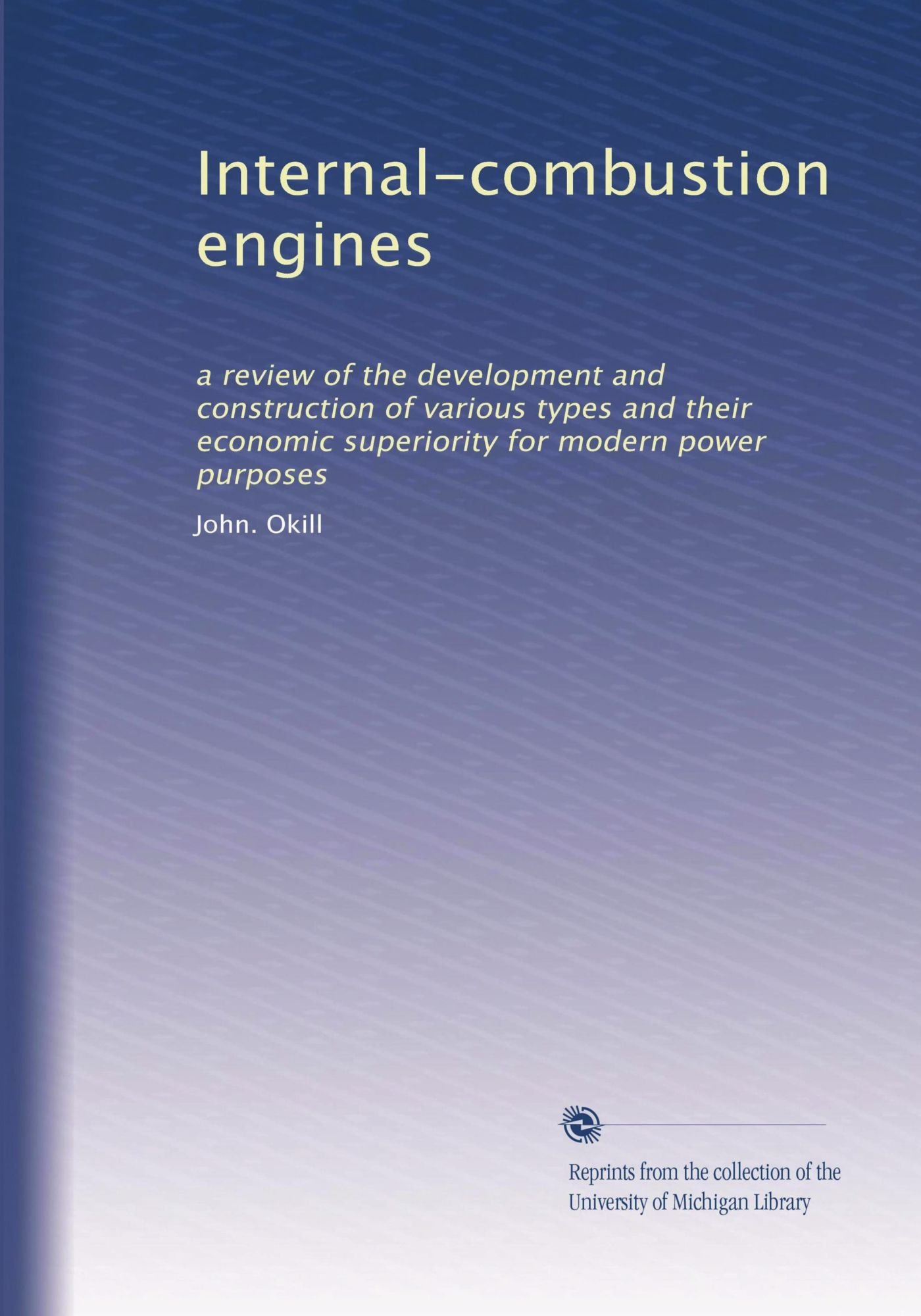 Internal-combustion engines: a review of the development and construction of various types and their economic superiority for modern power purposes PDF