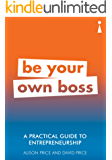 A Practical Guide to Entrepreneurship: Be Your Own Boss (Practical Guide Series)