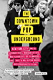 Downtown Pop Underground: New York City and the literary punks, renegade artists, DIY filmmakers, mad playwrights, and…