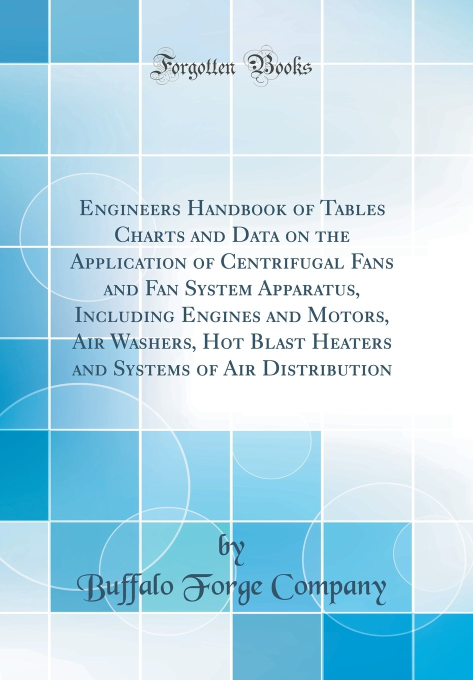 Engineers Handbook of Tables Charts and Data on the Application of Centrifugal Fans and Fan System Apparatus, Including Engines and Motors, Air ... Systems of Air Distribution (Classic Reprint) PDF